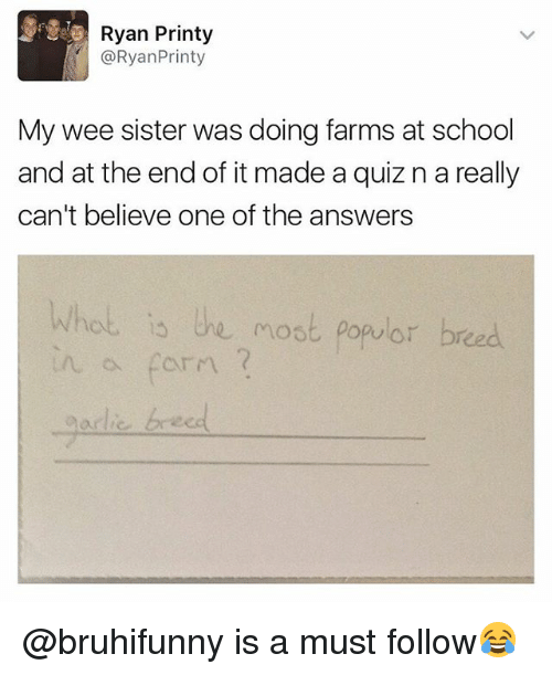School, Wee, and Quiz: Ryan Printy  @RyanPrinty  My wee sister was doing farms at school  and at the end of it made a quiz n a really  can't believe one of the answers  Whot is he most populor breed  adlie breed @bruhifunny is a must follow😂