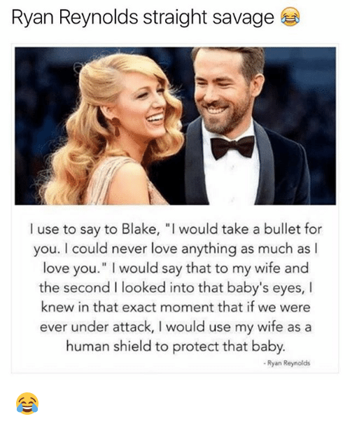 "Love, Memes, and Savage: Ryan Reynolds straight savage  I use to say to Blake, ""I would take a bullet for  you. I could never love anything as much as l  love you."" I would say that to my wife and  the second I looked into that baby's eyes, I  knew in that exact moment that if we were  ever under attack, I would use my wife as a  human shield to protect that baby  - Ryan Reynolds 😂"