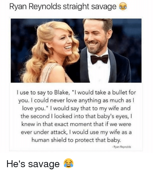 """Love, Memes, and Savage: Ryan Reynolds straight savage  I use to say to Blake, """"I would take a bullet for  you. I could never love anything as much as I  love you."""" I would say that to my wife and  the second I looked into that baby's eyes, I  knew in that exact moment that if we were  ever under attack, I would use my wife as a  human shield to protect that baby.  Ryan Reynolds He's savage 😂"""