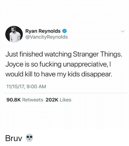 Fucking, Memes, and Ryan Reynolds: Ryan Reynolds  @VancityReynold:s  Just finished watching Stranger Things.  Joyce is so fucking unappreciative, I  would kill to have my kids disappear.  11/15/17, 9:00 AM  90.8K Retweets 202K Likes Bruv 💀