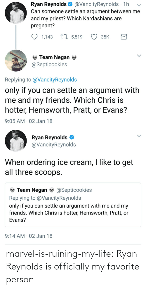 Friends, Kardashians, and Life: Ryan Reynolds @VancityReynolds 1h v  Can someone settle an argument between me  and my priest? Which Kardashians are  pregnant?  1,143  5,519  35K  Team Negan *  Septicookies  Replying to @VancityReynolds  only if you can settle an argument with  me and my friends. Which  hotter, Hemsworth, Pratt, or Evans?  9:05 AM 02 Jan 18  Chris is   Ryan Reynolds  @VancityReynolds  When ordering ice cream, I like to get  all three scoops.  Team Negan@Septicookies  Replying to @VancityReynold:s  only if you can settle an argument with me and my  friends. Which Chris is hotter, Hemsworth, Pratt, or  Evans?  9:14 AM 02 Jan 18 marvel-is-ruining-my-life: Ryan Reynolds is officially my favorite person