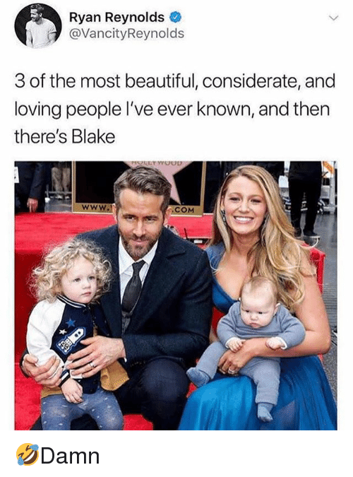 Beautiful, Memes, and Ryan Reynolds: Ryan Reynolds  @VancityReynolds  3 of the most beautiful, considerate, and  loving people l've ever known, and then  there's Blake  COM 🤣Damn
