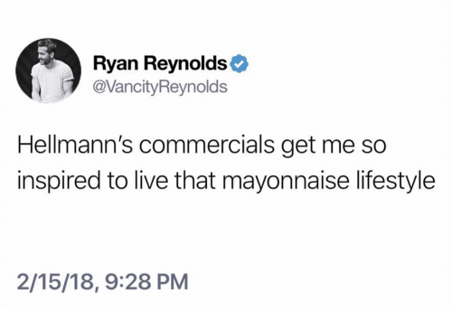 Ryan Reynolds, Lifestyle, and Live: Ryan Reynolds  @VancityReynolds  Hellmann's commercials get me so  inspired to live that mayonnaise lifestyle  2/15/18, 9:28 PM