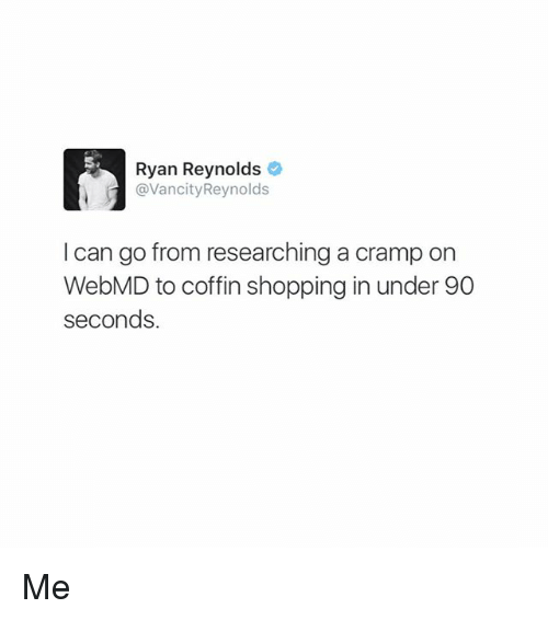 Memes, Shopping, and webMD: Ryan Reynolds  @VancityReynolds  I can go from researching a cramp on  WebMD to coffin shopping in under 90  seconds. Me