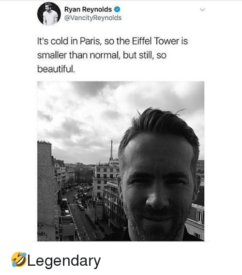 Beautiful, Memes, and Ryan Reynolds: Ryan Reynolds  @VancityReynolds  It's cold in Paris, so the Eiffel Tower is  smaller than normal, but still, so  beautiful. 🤣Legendary