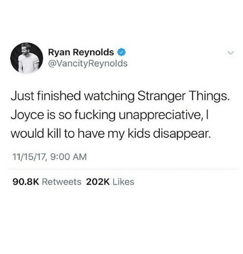 Fucking, Memes, and Ryan Reynolds: Ryan Reynolds  @VancityReynolds  Just finished watching Stranger Things.  Joyce is so fucking unappreciative, I  would kill to have my kids disappear.  11/15/17, 9:00 AM  90.8K Retweets 202K Likes