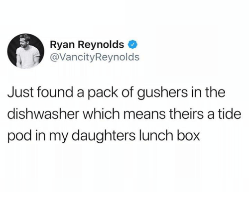 Dank, Ryan Reynolds, and 🤖: Ryan Reynolds  @VancityReynolds  Just found a pack of gushers in the  dishwasher which means theirs a tide  pod in my daughters lunch box