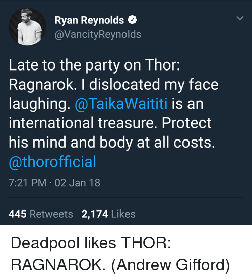 Memes, Party, and Deadpool: Ryan Reynolds  @VancityReynolds  Late to the party on Thor:  Ragnarok. I dislocated my face  laughing. @TaikaWaititi is an  international treasure. Protect  his mind and body at all costs.  @thorofficial  7:21 PM 02 Jan 18  445 Retweets 2,174 Likes Deadpool likes THOR: RAGNAROK.  (Andrew Gifford)