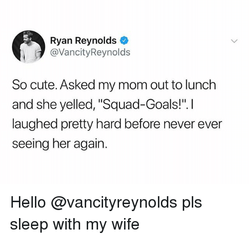 "Cute, Goals, and Hello: Ryan Reynolds  @VancityReynolds  So cute. Asked my mom out to lunch  and she yelled, ""Squad-Goals!"".I  laughed pretty hard before never ever  seeing her again Hello @vancityreynolds pls sleep with my wife"