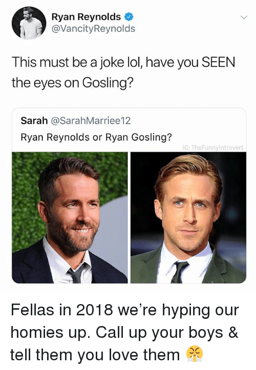 Lol, Love, and Ryan Reynolds: Ryan Reynolds  @VancityReynolds  This must be a joke lol, have you SEEN  the eyes on Gosling?  Sarah @SarahMarriee12  Ryan Reynolds or Ryan Gosling?  G: TheFunnyintrovert Fellas in 2018 we're hyping our homies up. Call up your boys & tell them you love them 😤