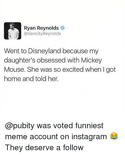 Disneyland, Instagram, and Meme: Ryan Reynolds  @VancityReynolds  Went to Disneyland because my  daughter's obsessed with Mickey  Mouse. She was so excited when I got  home and told her. @pubity was voted funniest meme account on instagram 😂 They deserve a follow