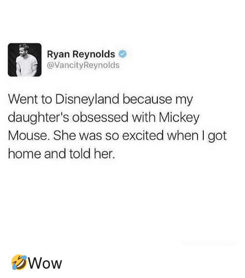 Disneyland, Memes, and Ryan Reynolds: Ryan Reynolds  @VancityReynolds  Went to Disneyland because my  daughter's obsessed with Mickey  Mouse. She was so excited when I got  home and told her. 🤣Wow