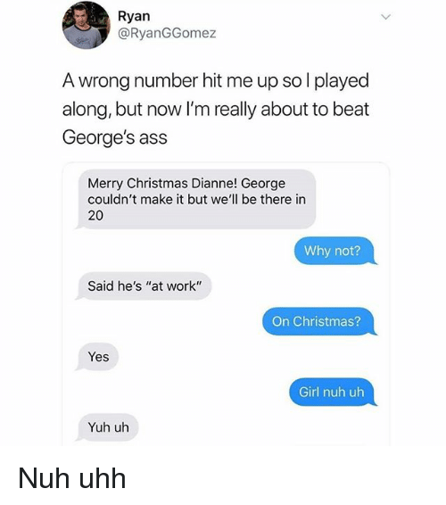 "Ass, Christmas, and Memes: Ryan  @RyanGGomez  A wrong number hit me up so l played  along, but now I'm really about to beat  George's ass  Merry Christmas Dianne! George  couldn't make it but we'll be there in  20  Why not?  Said he's ""at work""  On Christmas?  Yes  Girl nuh uh  Yuh uh Nuh uhh"