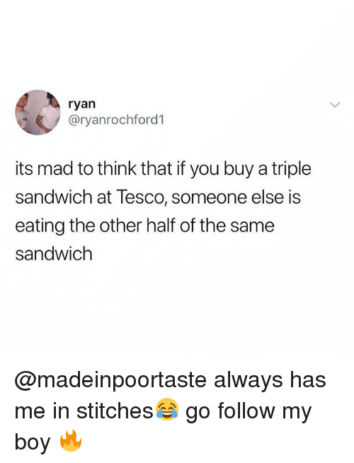 Stitches, British, and Mad: ryan  @ryanrochford1  its mad to think that if you buy a triple  sandwich at Tesco, someone else is  eating the other half of the same  sandwich @madeinpoortaste always has me in stitches😂 go follow my boy 🔥