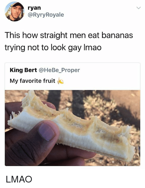 Lmao, Girl Memes, and How: ryan  @RyryRoyale  This how straight men eat bananas  trying not to look gay Imao  King Bert @HeBe_Proper  My favorite fruit LMAO