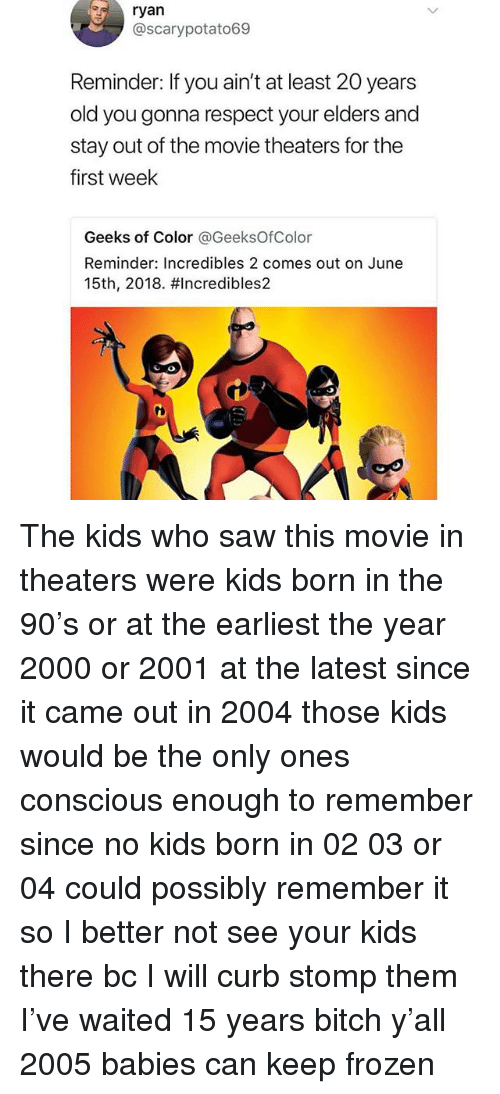 Bitch, Frozen, and Respect: ryan  @scarypotato69  Reminder: If you ain't at least 20 years  old you gonna respect your elders and  stay out of the movie theaters for the  first week  Geeks of Color @GeeksOfColor  Reminder: Incredibles 2 comes out on June  15th, 2018. #Incredibles2  GO The kids who saw this movie in theaters were kids born in the 90's or at the earliest the year 2000 or 2001 at the latest since it came out in 2004 those kids would be the only ones conscious enough to remember since no kids born in 02 03 or 04 could possibly remember it so I better not see your kids there bc I will curb stomp them I've waited 15 years bitch y'all 2005 babies can keep frozen