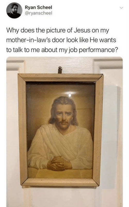 Jesus, Catholic, and Job: Ryan Scheel  @ryanscheel  Why does the picture of Jesus on my  mother-in-law's door look like He wants  to talk to me about my job performance?