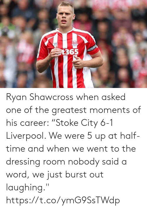 """Soccer, Liverpool F.C., and Time: Ryan Shawcross when asked one of the greatest moments of his career:   """"Stoke City 6-1 Liverpool. We were 5 up at half-time and when we went to the dressing room nobody said a word, we just burst out laughing."""" https://t.co/ymG9SsTWdp"""