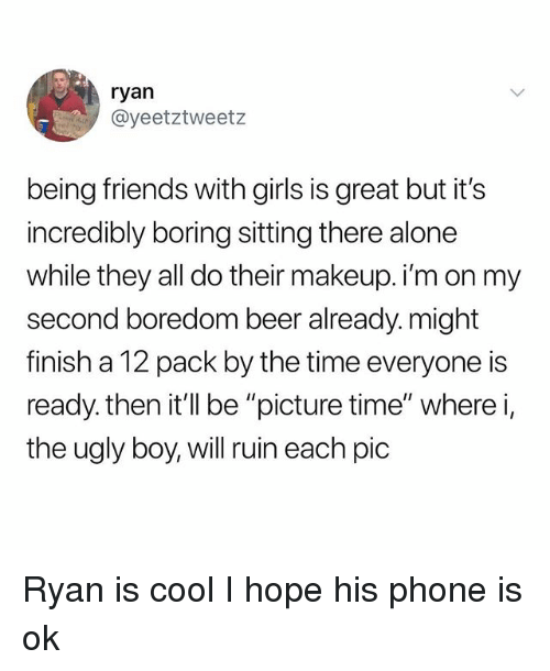 """Being Alone, Beer, and Friends: ryan  @yeetztweetz  being friends with girls is great but it's  incredibly boring sitting there alone  while they all do their makeup. i'm on my  second boredom beer already. might  finish a 12 pack by the time everyone is  ready, then it'llbe """"picture time"""" where i,  the ugly boy, will ruin each pic Ryan is cool I hope his phone is ok"""