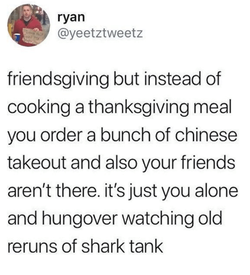 Being Alone, Friends, and Thanksgiving: ryan  @yeetztweetz  friendsgiving but instead of  cooking a thanksgiving meal  you order a bunch of chinese  takeout and also your friends  aren't there. it's just you alone  and hungover watching old  reruns of shark tank