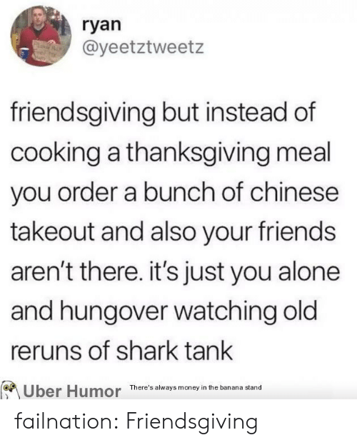 Being Alone, Friends, and Money: ryan  @yeetztweetz  friendsgiving but instead of  cooking a thanksgiving meal  you order a bunch of chinese  takeout and also your friends  aren't there. it's just you alone  and hungover watching old  reruns of shark tank  There's always money in the banana stand failnation:  Friendsgiving