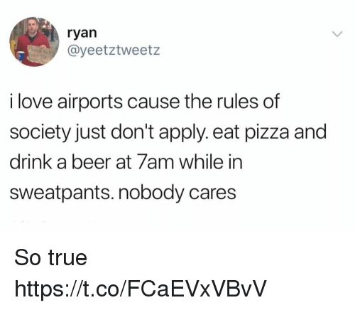 Beer, Funny, and Love: ryan  @yeetztweetz  i love airports cause the rules of  society just don't apply. eat pizza and  drink a beer at 7am while in  sweatpants. nobody cares So true https://t.co/FCaEVxVBvV
