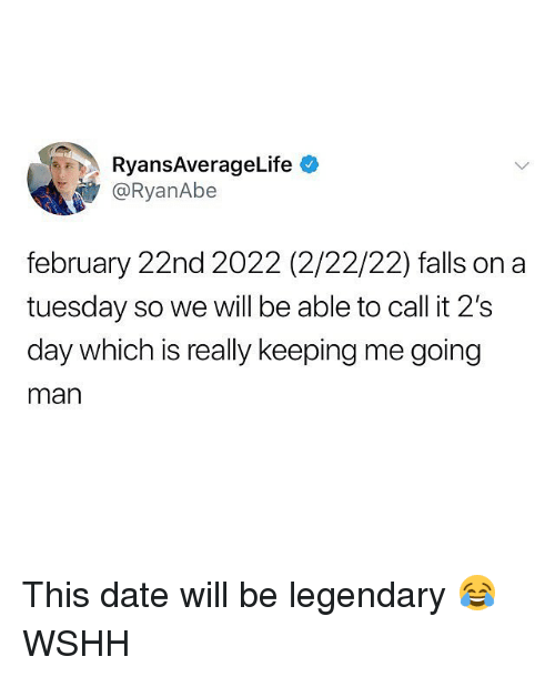 Memes, On a Tuesday, and Wshh: RyansAverageLife  @RyanAbe  february 22nd 2022 (2/22/22) falls on a  tuesday so we will be able to call it 2's  day which is really keeping me going  man This date will be legendary 😂 WSHH