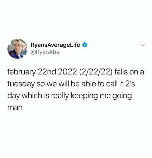 On a Tuesday, Man, and Day: RyansAverageLife  @RyanAbe  february 22nd 2022 (2/22/22) falls on a  tuesday so we will be able to call it 2's  day which is really keeping me going  man