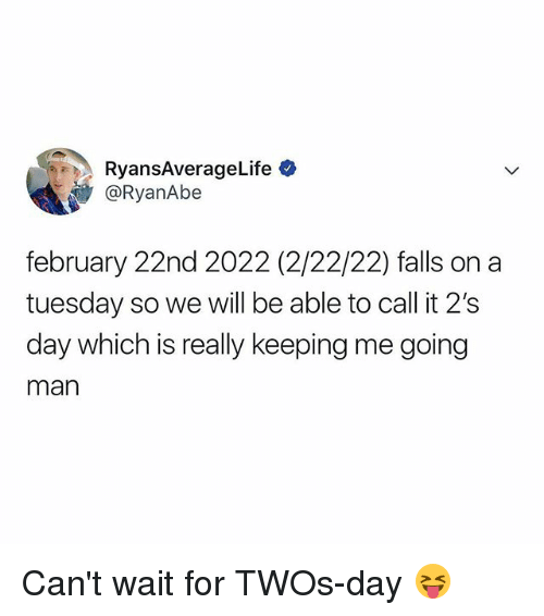 On a Tuesday, Relatable, and Man: RyansAverageLife  @RyanAbe  february 22nd 2022 (2/22/22) falls on a  tuesday so we will be able to call it 2's  day which is really keeping me going  man Can't wait for TWOs-day 😝