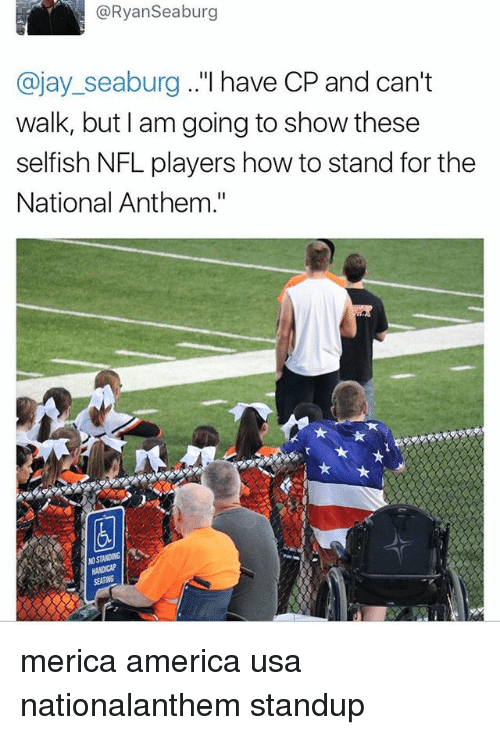 "America, Jay, and Memes: @RyanSeaburg  @jay_seaburg ..""l have CP and can't  walk, but l am going to show these  selfish NFL players how to stand for the  National Anthem.""  SEATING merica america usa nationalanthem standup"