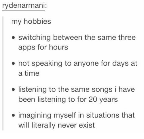 Memes, Apps, and Songs: rydenarmani:  my hobbies  . switching between the same three  apps for hours  not speaking to anyone for days at  a time  ● listening to the same songs i have  been listening to for 20 years  imagining myself in situations that  will literally never exist