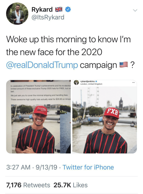 Iphone, Twitter, and Amaz: Rykard E  @ltsRykard  Woke up this morning to know I'm  the new face for the 2020  @realDonaldTrump campaign ?  rykardjenkins e  London, United Kingdom  In celebration of President Trump's achievements and his re-election  limited amount of these exclusive Trump 2020 hats for FREE, but on  last.  We just ask you to cover the minimal shipping and handling fees.  These awesome high quality hats actually retail for $29.95 on Amaz  Trump  FXB  FASLE  FARES  TADED  FABED  3:27 AM · 9/13/19 · Twitter for iPhone  7,176 Retweets 25.7K Likes