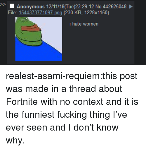 Fucking, Tumblr, and Anonymous: S>  Anonymous 12/11/18(Tue)23:29:12 No.442625048  File: 1544373771097 png (230 KB, 1228x1150)  i hate women realest-asami-requiem:this post was made in a thread about Fortnite with no context and it is the funniest fucking thing I've ever seen and I don't know why.