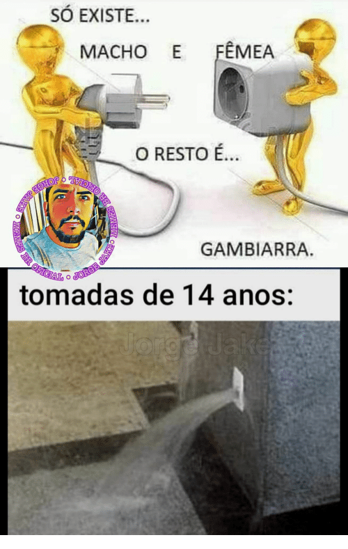 Org, Jake, and Jorge: SÓ EXISTE...  FEMEA  МАСНО Е  O RESTO É..  JORGE JAKE  R  OFICIAL  GAMBIARRA  tomadas de 14 anos:  org Jake  BR OFICIAL O JORGE JAKEO  MOEMES