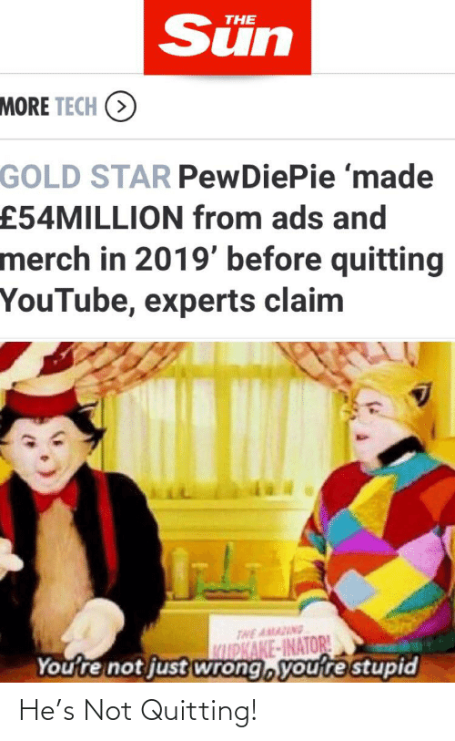 youtube.com, Star, and Sun: Sün  THE  MORE TECH (>  GOLD STAR PewDiePie 'made  £54MILLION from ads and  merch in 2019' before quitting  YouTube, experts claim  THE AMAING  WDKAKE-INATOR!  You're not just wrong, you're stupid He's Not Quitting!