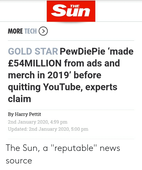 """News, youtube.com, and Star: Sün  THE  MORE TECH (>  GOLD STAR PewDiePie 'made  £54MILLION from ads and  merch in 2019' before  quitting YouTube, experts  claim  By Harry Pettit  2nd January 2020, 4:59 pm  Updated: 2nd January 2020, 5:00 pm The Sun, a """"reputable"""" news source"""