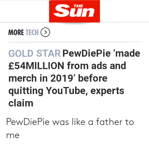 youtube.com, Star, and Sun: Sün  THE  MORE TECH (>  GOLD STAR PewDiePie 'made  £54MILLION from ads and  merch in 2019' before  quitting YouTube, experts  claim PewDiePie was like a father to me