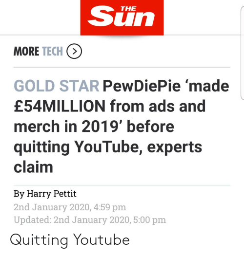 youtube.com, Star, and Sun: Sün  THE  MORE TECH (>  GOLD STAR PewDiePie 'made  £54MILLION from ads and  merch in 2019' before  quitting YouTube, experts  claim  By Harry Pettit  2nd January 2020, 4:59 pm  Updated: 2nd January 2020, 5:00 pm Quitting Youtube