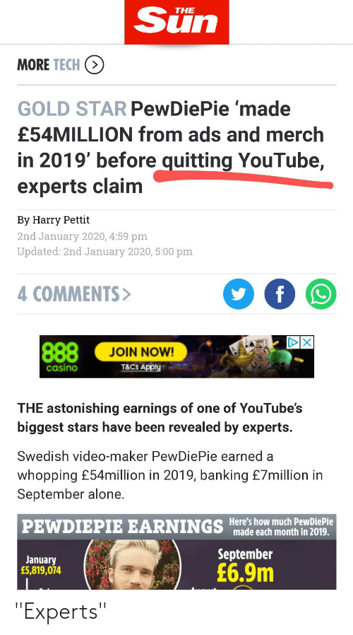 """Being Alone, youtube.com, and Casino: Sün  THE  MORE TECH  GOLD STAR PewDiePie 'made  £54MILLION from ads and merch  in 2019' before quitting YouTube,  experts claim  By Harry Pettit  2nd January 2020, 4:59 pm  Updated: 2nd January 2020, 5:00 pm  4 COMMENTS>  888  JOIN NOW!  T&CS Apply  casino  THE astonishing earnings of one of YouTube's  biggest stars have been revealed by experts.  Swedish video-maker PewDiePie earned a  whopping £54million in 2019, banking £7million in  September alone.  PEWDIEPIE EARNINGS Here's how much PewDiePie  """"made each month in 2019.  September  January  £5,819,074  £6.9m """"Experts"""""""