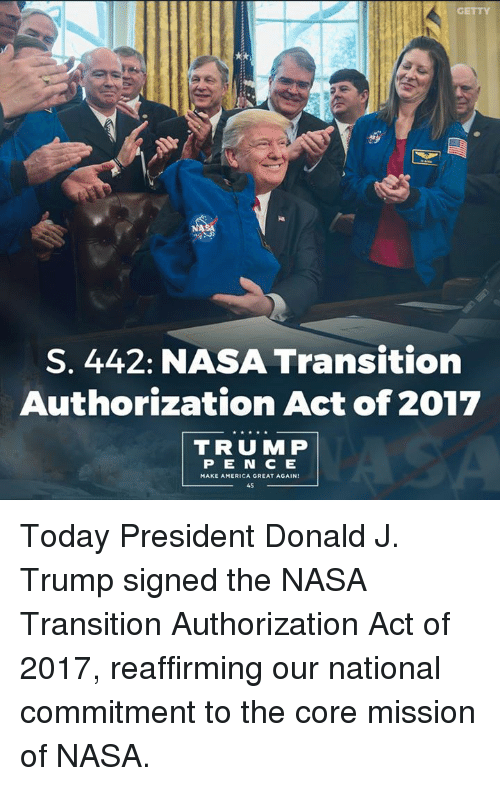 America, Nasa, and Today: S. 442: NASA Transition  Authorization Act of 2017  TRU MP  P E N C E  MAKE AMERICA GREAT AGAIN Today President Donald J. Trump signed the NASA Transition Authorization Act of 2017, reaffirming our national commitment to the core mission of NASA.