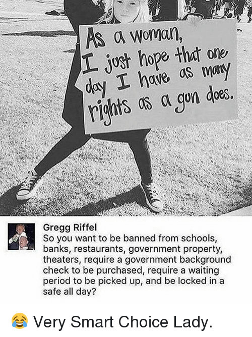 Memes, Period, and Banks: S A Woman,  ave as  Gregg Riffel  So you want to be banned from schools  banks, restaurants, government property,  theaters, require a government background  check to be purchased, require a waiting  period to be picked up, and be locked in a  safe all day? 😂 Very Smart Choice Lady.