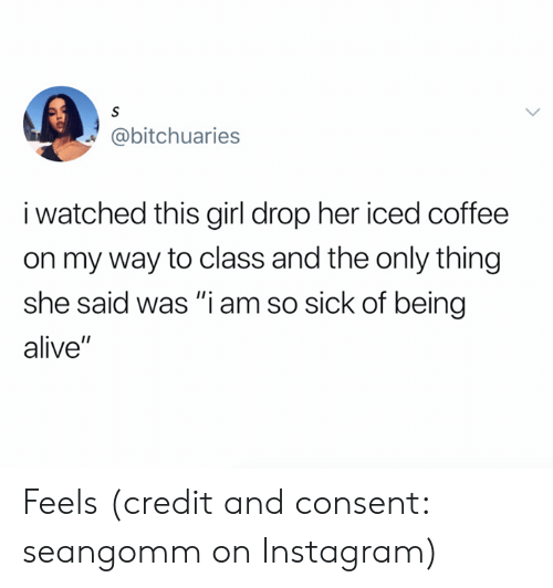 "Alive, Instagram, and Coffee: S  @bitchuaries  i watched this girl drop her iced coffee  on my way to class and the only thing  she said was ""i am so sick of being  alive"" Feels (credit and consent: seangomm on Instagram)"