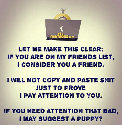 Bad, Friends, and Memes: S.com  LET ME MAKE THIS CLEAR:  IF YOU ARE ON MY FRIENDS LIST  I CONSIDER YOU A FRIEND.  I WILL NOT COPY AND PASTE SHIT  JUST TO PROVE  PAY ATTENTION TO YOU.  IF YOU NEED ATTENTION THAT BAD  I MAY SUGGEST A PUPPY?