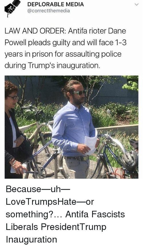 Memes, Police, and Prison: S DEPLORABLE MEDIA  S @correctthemedia  LAW AND ORDER: Antifa rioter Dane  Powell pleads guilty and will face 1-3  years in prison for assaulting police  during Trump's inauguration. Because—uh— LoveTrumpsHate—or something?… Antifa Fascists Liberals PresidentTrump Inauguration