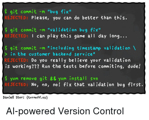 "Dude, Run, and Control: s git commit -m ""bug fix""  REJECTED:  Please, you can do better than this.  s git commit -m ""validation bug fix""  REJECTED:  I can play this game all day long...  s git commit -m ""including timestamp validation  in the customer backend service""  REJECTED:  is working??? Run the tests before commiting, dude!  Do you really believe your val idation  $ yum remove git 8& yum install svn  RE JECTED:  No, no, no! fix that val idat jon bug first.  Daniel Stori ltvrnoff.us)"