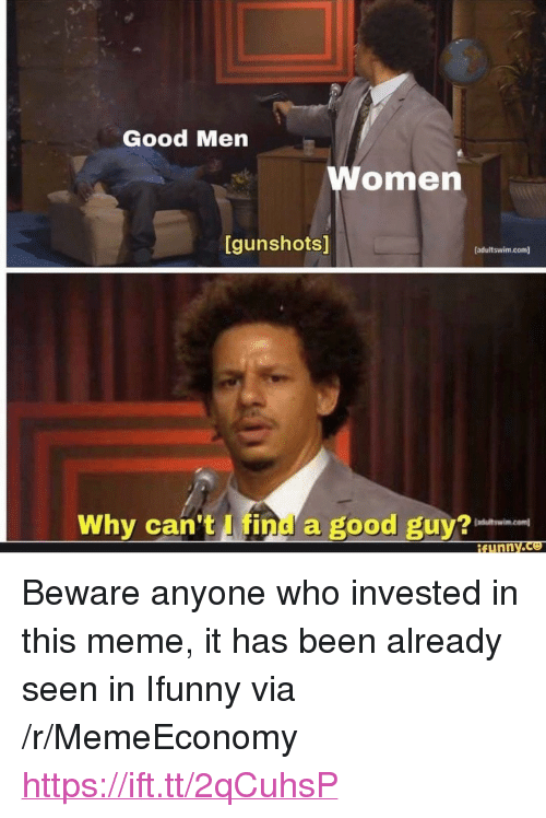 "Meme, Good, and Been: S/  Good Men  omen  [gunshots]  [adultswim.com]  Why can't I find a good guy? <p>Beware anyone who invested in this meme, it has been already seen in Ifunny via /r/MemeEconomy <a href=""https://ift.tt/2qCuhsP"">https://ift.tt/2qCuhsP</a></p>"