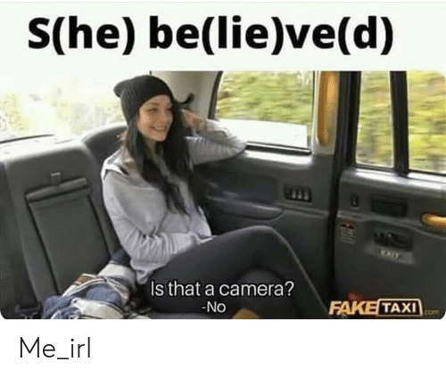 7ad937bf5f9 She Believed Is That a Camera? No FAKE TAXI Me_irl | Fake Meme on ME.ME