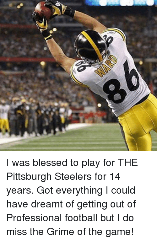 Blessed, Football, and Memes: s I was blessed to play for THE Pittsburgh Steelers for 14 years. Got everything I could have dreamt of getting out of Professional football but I do miss the Grime of the game!