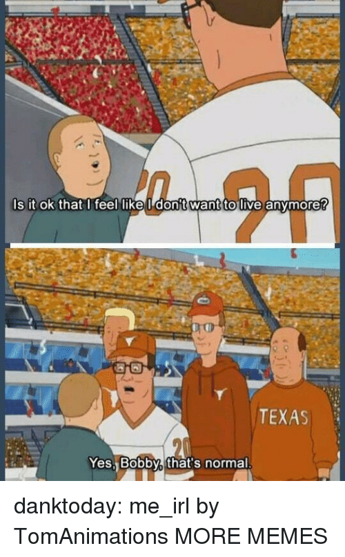 Dank, Memes, and Tumblr: s it ok that I feel likeI don't want to live anymore?  TEXAS  Yes, Bobby, that's normal danktoday:  me_irl by TomAnimations MORE MEMES