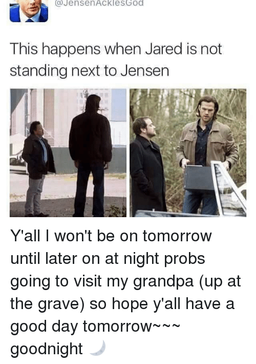 God, Memes, and Grandpa: s Jensen Ackles God  This happens when Jared is not  standing next to Jensen Y'all I won't be on tomorrow until later on at night probs going to visit my grandpa (up at the grave) so hope y'all have a good day tomorrow~~~ goodnight 🌙
